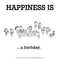 Happiness is, a birthday. - Cute Happy Quotes