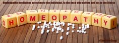 Homeopathic medicines are given to the individual, to the one who suffers and not to the illness.