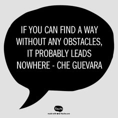 If you can find a way without any obstacles, it probably leads nowhere  - Che Guevara - Quote From Recite.com #RECITE #QUOTE