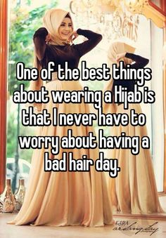 One of the best things about wearing a Hijab is that I never have to worry about having a bad hair day.