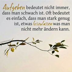 Not always means giving up that one is weak. Often it simply means that one is strong enough to let something go what you can't change. Words Quotes, Me Quotes, Sayings, Word Of The Day, Quote Of The Day, German Quotes, German Words, True Words, Cool Words
