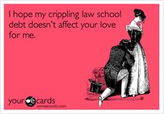 I hope my crippling law school debt doesn't affect your love for me.