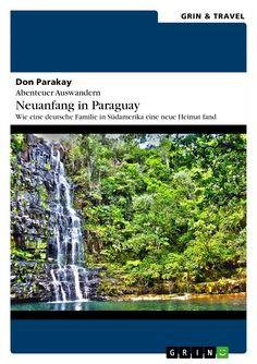 Abenteuer Auswandern: Neuanfang in Paraguay. Wie eine deutsche Familie in Südamerika eine neue Heimat fand von Don Parakay GRIN: http://grin.to/tDASi Amazon: http://grin.to/AaYdb