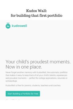 Kudos Wall: for building that first portfolio - KudosWall is a free app and web platform that allows kids themselves to archive the good stuff about them–the stuff we see at school, as well as the stuff we don't. And lots of good stuff happens outside of school walls–concerts, dance recitals, 4H medals, athletic competitions, community service and volunteer efforts, scouting badges and badges for informal learning.