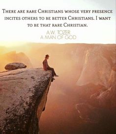 There are rare Christians whose very presence incites others to be better Christians. I want to be that rare Christian. - A.W. Tozer