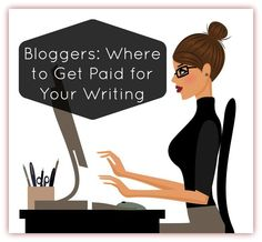 Bloggers: Where to Get Paid for Your Writing GREAT resources here!  Come and get 'em.