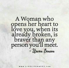A woman who opens her heart to love you when it's already broken is braver than any person you'll meet