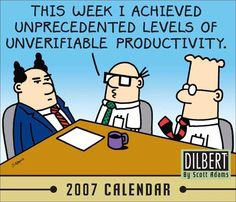 This week I achieved unprecedented levels of unverifiable productivity.  http://www.dilbert.com/strips/comic/2004-03-08/