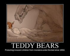 Teddy Bears:  Protecting innocent children from monsters-under-the-bed since 1902.