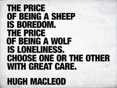 I have been a wolf and thought for sure I was missing out so I joined the ranks of the sheep only to be so painfully bored. Its Wolf time. Thank you for the reminder Hugh Macleod.