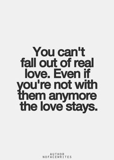 You can't fall out of real love. Even if you're not with them anymore the love stays.