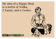 """""""My idea of a Happy Meal is a bottle of Vodka,  2 Xanax, and a Cookie."""""""