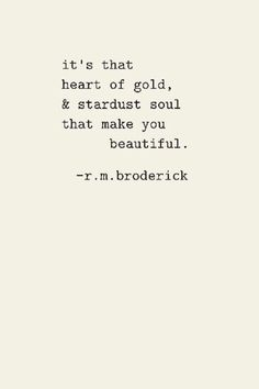 it's that heart of gold, & stardust soul that make you beautiful. - r.m. broderick