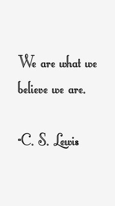 """""""We are what we believe we are."""" C. S. Lewis"""