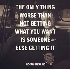 The only thing worse than not getting what you want is watching someone else getting it. <\3