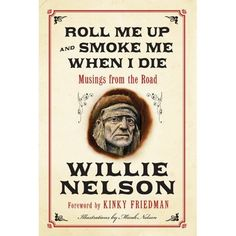 Willie Nelson Book Roll Me Up And Smoke Me When I Die ~ Poet-philosopher and outlaw country music legend Willie Nelson released memoir Roll Me Up And Smoke Me When I Die Nov. 13 in hardcover. The breezy, funny chapbook mixes never-before-heard stories, life lessons, and loads of jokes; with a foreword by author, singer, and cult provocateur Kinky Friedman.
