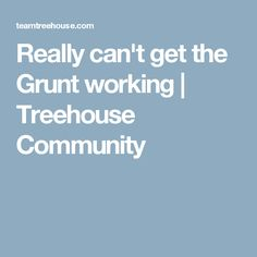 Really can't get the Grunt working | Treehouse Community