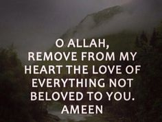 O Allah, remove from my heart the love of everything not beloved to you.