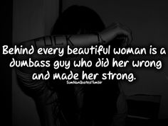 Behind every beautiful girl there is a dumbass guy who did her wrong and made her strong.    #Quote #Follow #SumNanQuotes