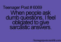 Sometimes I feel obligated to give sarcastic answers even when the questions aren't dumb...