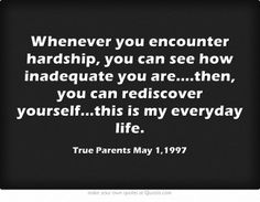 Whenever you encounter hardship, you can see how inadequate you are....then, you can rediscover yourself...this is my everyday life.