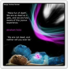 Make fun of death. We are as dead as it gets, and we are fully aware of this joyous experience. We are with you every time you allow it. We are in every singing bird and in every joyful child. We are part of every delicious pulsing in your environment. We are not dead, and neither will you ever be! You will just get up, one day, and get out of the movie.
