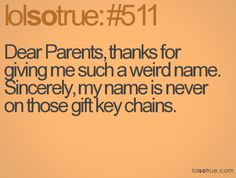 I have a very weird and long name. I wish I had a normal name like my friends. Nobody can write my name without any mistakes. Plus my family name is hard to read. xD Thanks mom and dad. I hope you're happy with this. Sincerely your daughter.
