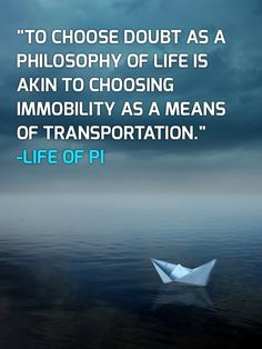 """To Choose Doubt As A Philosophy of Life Is Akin To Choosing Immobility As A Means Of Transport"" Life of Pi. Literary Quotes, Movie Quotes, Book Quotes, Philosophy Quotes, Life Philosophy, Life Of Pi Book, Life Of Pi Quotes, Cool Words, Wise Words"