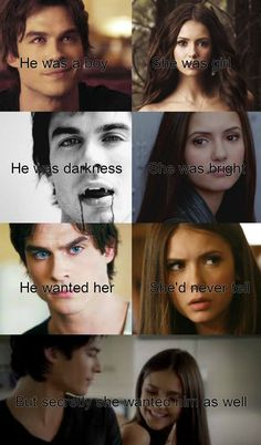 The vampire diaries- Damon and Elena, he was a boy, she was a girl, he was darkness, she was bright, he wanted her, she'd never tell, but secretly she wanted him as well