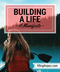 Building a Life - A Manifesto | www.fillingthejars.com | We meander through our days collecting stuff - beliefs about others and ourselves, physical items, etc. - and we build a life with our collection. Rarely do we consider whether or not it all fits together properly.