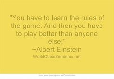 You have to learn the rules of the game. And then you have to play better than anyone else. ~Albert Einstein  http://worldclassseminars.net/