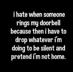 I hate when someone rings my doorbell because then I have to drop whatever I'm doing to be silent and pretend I'm not home. Lmao I think many can relate! Quotes To Live By, Me Quotes, Funny Quotes, Funny Memes, Youre My Person, Silly Jokes, Haha Funny, Funny Stuff, I Love To Laugh