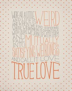 """""""We're all a little weird. And life is a little weird. And when we find someone whose weirdness is compatible with ours, we join up with them and fall into mutually satisfying weirdness—and call it love—true love."""" - Robert Fulghum, True Love"""