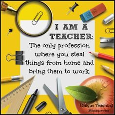 I am a teacher. The only profession where you steal things from home and bring them to work.