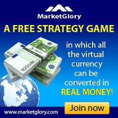 Get paid to play!    http://www.marketglory.com/strategygame/indi30     MarketGlory is a strategy game, economic, political,  social and military strategy game, in which you have  possibility to convert your virtual currency into real money   You work online, create your own company, produce goods,  make wars and increase income day by day parabolically.
