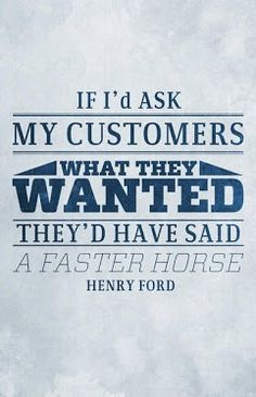 Henry Ford.    ..the customer is not always right.