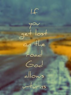 If you get lost on the road God allows u-turns . . . .