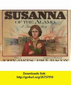 Susanna of the Alamo A True Story (9780153329760) John Jakes, Paul Bacon , ISBN-10: 0152005927  , ISBN-13: 978-0153329760 ,  , tutorials , pdf , ebook , torrent , downloads , rapidshare , filesonic , hotfile , megaupload , fileserve