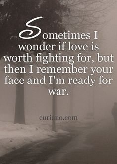 Sometimes I wonder if love is worth fighting for, but then i remember your face and im ready for war