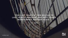 For last year's words belong to last year's language. And next year's words await another voice. — T.S. Eliot