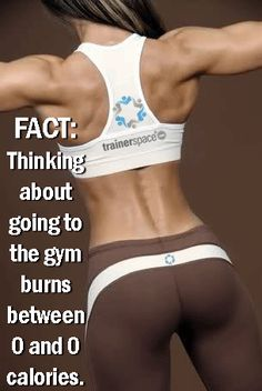 FACT: Thinking about going to the gym burn between 0 and 0 calories.