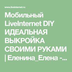 Мобильный LiveInternet DIY ИДЕАЛЬНАЯ ВЫКРОЙКА СВОИМИ РУКАМИ   Еленина_Елена - Дневник Елениной_Елены  