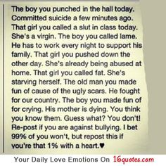 "It has only gotten worse since the 60's and 70's. (My time) you only take so much shit then you reach a decision: ""NO MORE!""  There was a kid that was different, he was bullied, made fun of. His NO MORE? He walked up to the largest bully and flattened him with one punch. He never stopped fighting. He had a once peaceful soul, and they took it away. Today his eyes are hard cold and mean, he lives pretty much a lonely life. He won physical battle, but they still won."