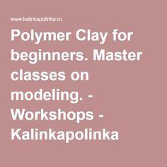 Polymer Clay for beginners. Master classes on modeling. - Workshops - Kalinkapolinka