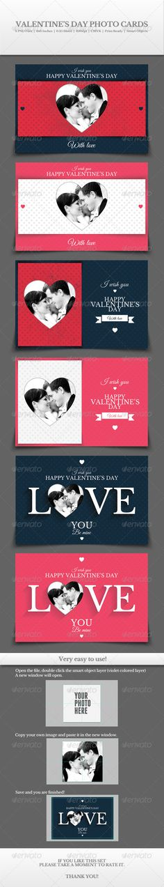 Valentine¡¯s Day Photo Cards The cards are ready for print. Very easy to use your own photo using the smart object layers. NOTE: The photo used in the presentation is not included. Very easy to edit, change color, resize and modify. All shapes are vector shapes. All text is editable. You can find the links for the fonts used in the Help file l