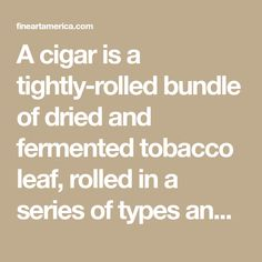 A cigar is a tightly-rolled bundle of dried and fermented tobacco leaf, rolled in a series of types and sizes, that is ignited so that its smoke may b...