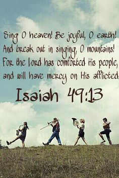Sing for joy, O heavens! Rejoice, O earth! Burst into song, O mountains! For the LORD has comforted his people and will have compassion on them in their suffering. - Isaiah 49:13 (NLT Bible)