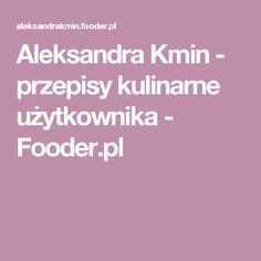 Aleksandra Kmin - przepisy kulinarne użytkownika - Fooder.pl