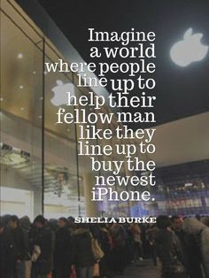 Imagine a world where people line up to help their fellow man like they line up to buy a new iPhone.