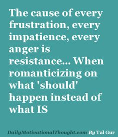 The cause of every frustration, every impatience, every anger is resistance... When romanticizing on what 'should' happen instead of what IS